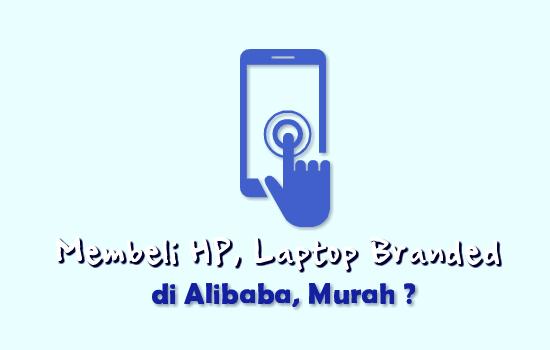 Beli HP dan Laptop Branded di Alibaba, Benarkah Murah ?