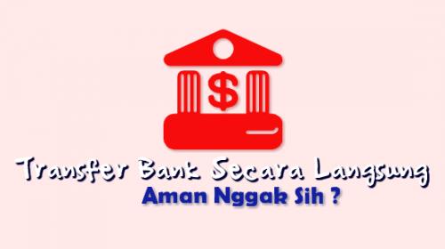 Transfer Bank Secara Langsung itu Aman Apa Nggak Sih ?